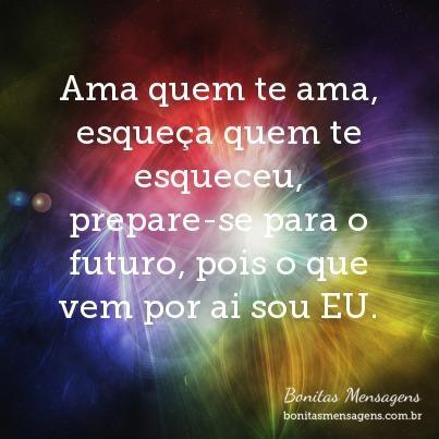 Ama quem te ama, esqueça quem te esqueceu, prepare-se para o futuro, pois o que vem por ai sou EU.
