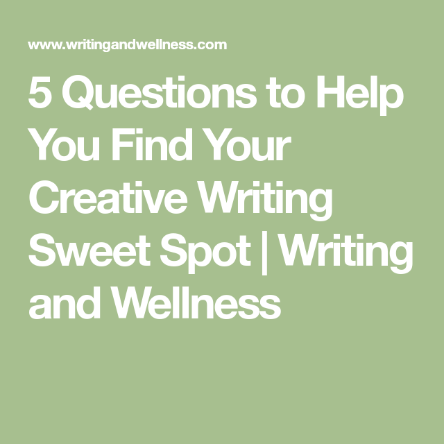 5 Questions to Help You Find Your Creative Writing Sweet Spot | Writing and Wellness
