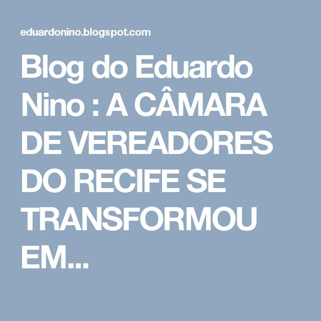 Blog do Eduardo Nino : A CÂMARA DE VEREADORES DO RECIFE SE TRANSFORMOU EM...