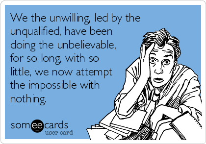 We the unwilling, led by the unqualified, have been doing the unbelievable, for so long, with so little, we now attempt the impossible with nothing.