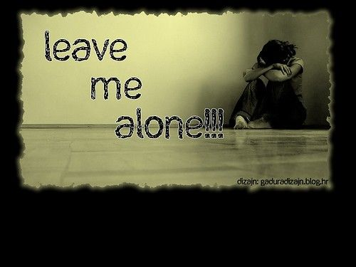 Just Leave Me Alone ....get The Fuck Out Of My Life. Sad PicturesSad Love  QuotesLeave ...
