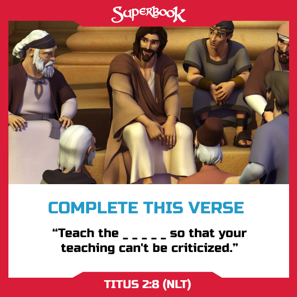 Guess the missing word to complete this verse! Hint: You can find it in Titus 2:8 (NLT).