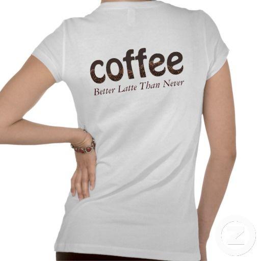 Better Latte Than Never Coffee Shirt