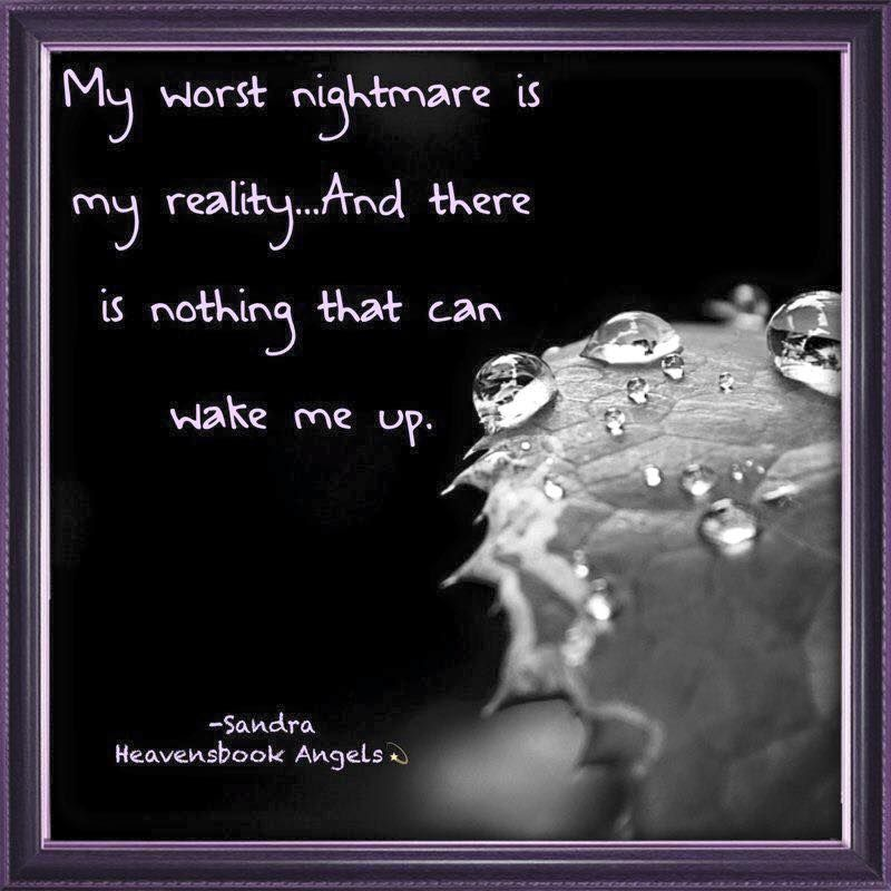 My worst nightmare is my reality..And there is nothing that can wake me up.   --Sandra Heavensbook Angels