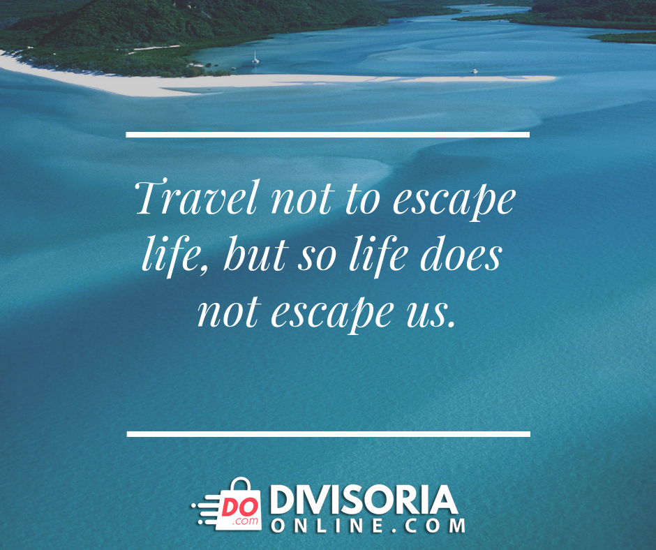 Travel not to escape life, but so life does not escape us ...