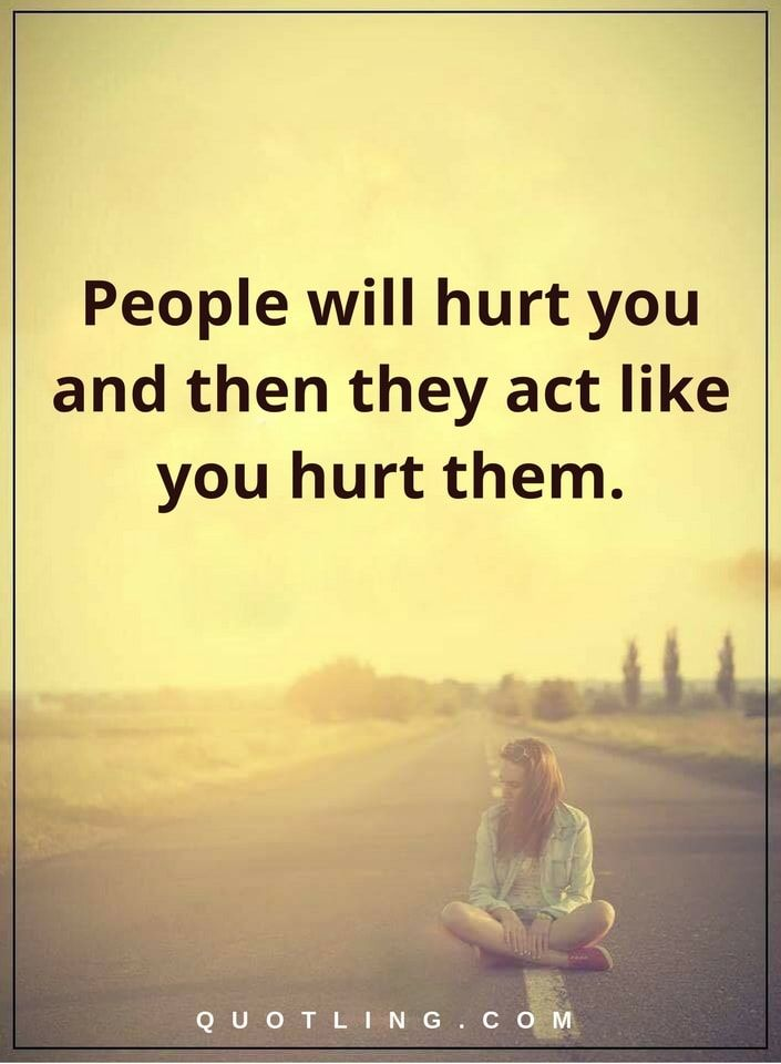 People Quotes People Will Hurt You And Then They Act Like You Hurt