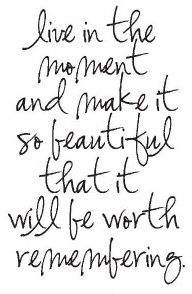 Live in the moment and make it so beautiful it will be worth remembering.  Carpe Diem.