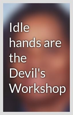Idle Hands Are The Devils Workshop Idle Hands Are The Devils