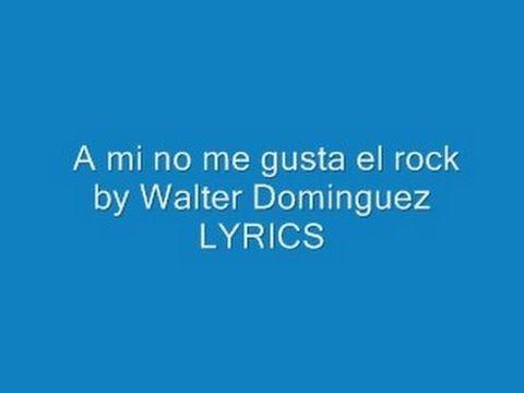 Lyrics To A Mi No Me Gusta El Rock By Walter Dominguez Spanish Songs Lyrics Youtube