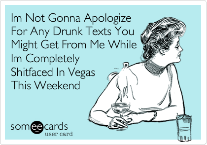 d3d33b289e670ba36020537c79612af1 im not gonna apologize for any drunk texts you might get from me