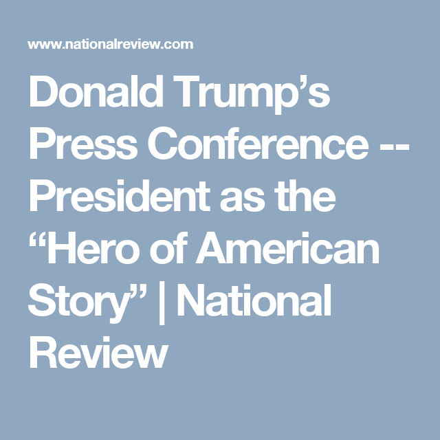 """Donald Trump's Press Conference -- President as the """"Hero of American Story""""   National Review"""