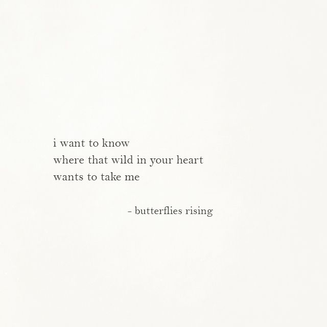 i want to know where that wild in your heart wants to take me