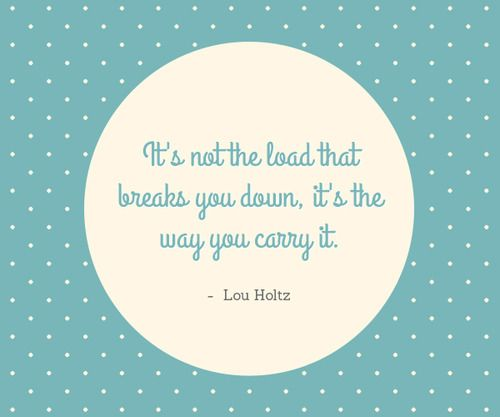 It's not the load that breaks you down, it's the way you carry it. - Lou Holtz
