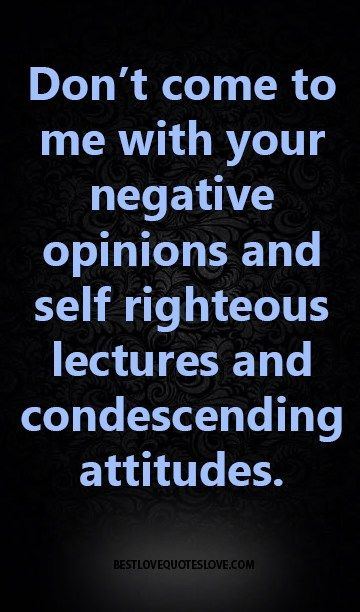 Condescending Quotes : condescending, quotes, Don't, Negative, Opinions, Righteous, Lectures, Condescending, Attitudes., Quotes,, Opinion, Quotes