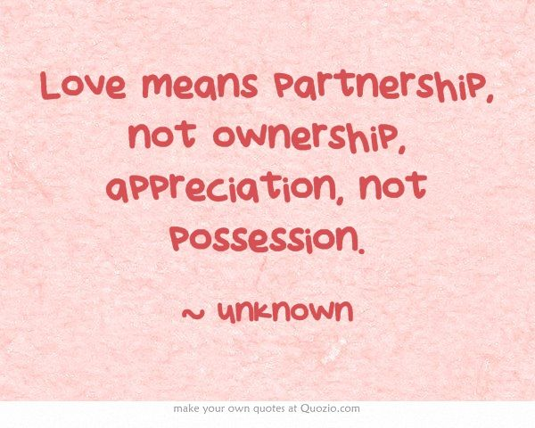Love means partnership, not ownership, appreciation, not possession.