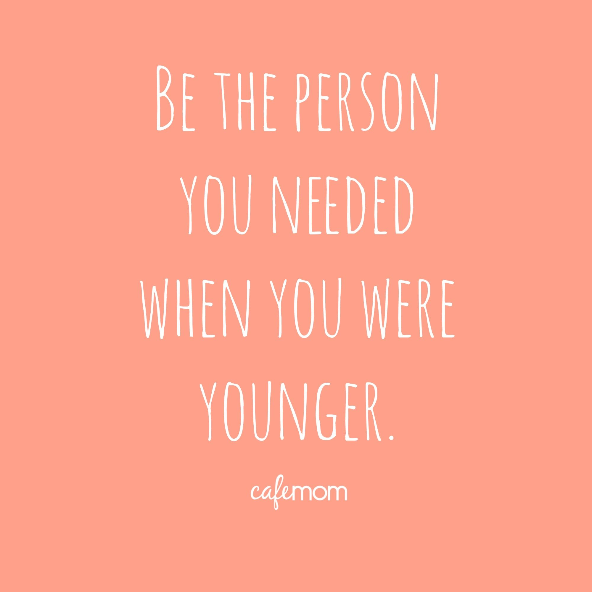 Be The Person You Needed When You Were Younger Love This Parenting