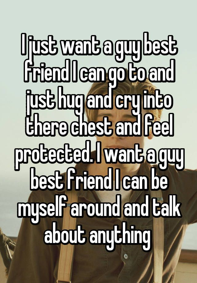 I just want a guy best friend I can go to and just hug…