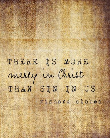 """There is more mercy in Christ than sin in us.""  -Richard Sibbes"