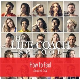 TheLifeCoachSchool.com | Podcast Episode #92: How to Feel