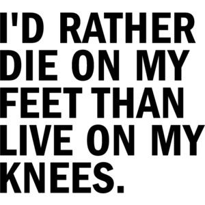 I D Rather Die On My Feet Than Live On My Knees Quotes With