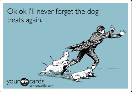 Ok ok I'll never forget the dog treats again.