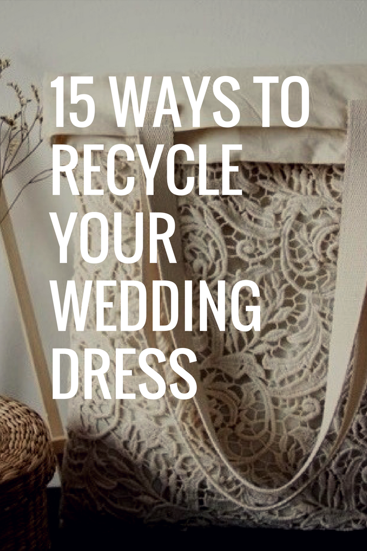 15 Ways To Recycle Your Wedding Dress Recycle Your Wedding Repurpose Wedding Dress Wedding Dress Keepsake