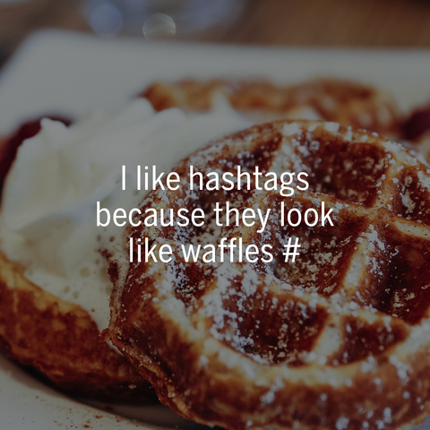 I like hashtags because they look like waffles Best