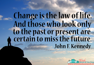 Change is the law of life. | Subscribe to the Work Word of the Day at www.letstalkaboutwork.tv