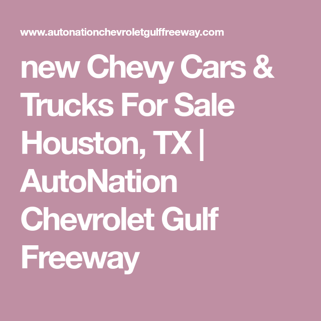 New Chevy Cars Trucks For Sale Houston Tx Autonation Chevrolet Gulf Freeway Trucks For Sale New Chevy Chevrolet