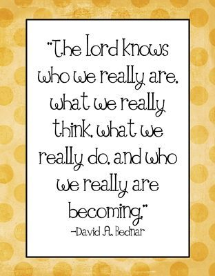 The Lord knows who we really are . . . And who we are really becoming.  David A. Bednar