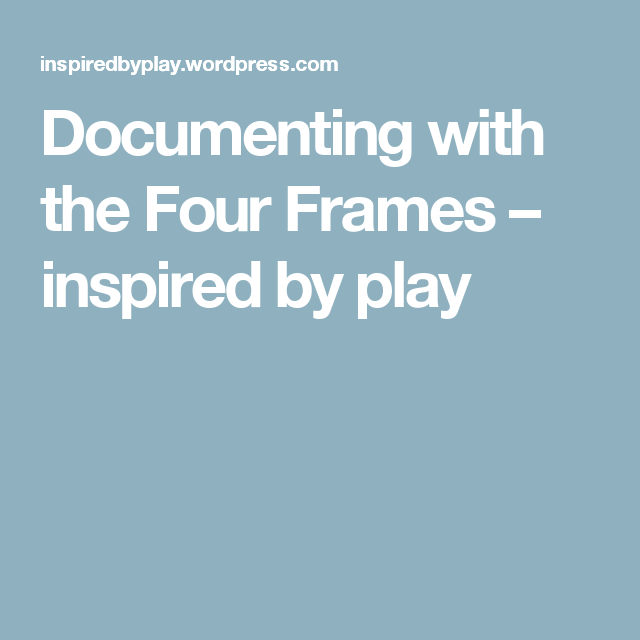 Documenting with the Four Frames – inspired by play | Documentation ...