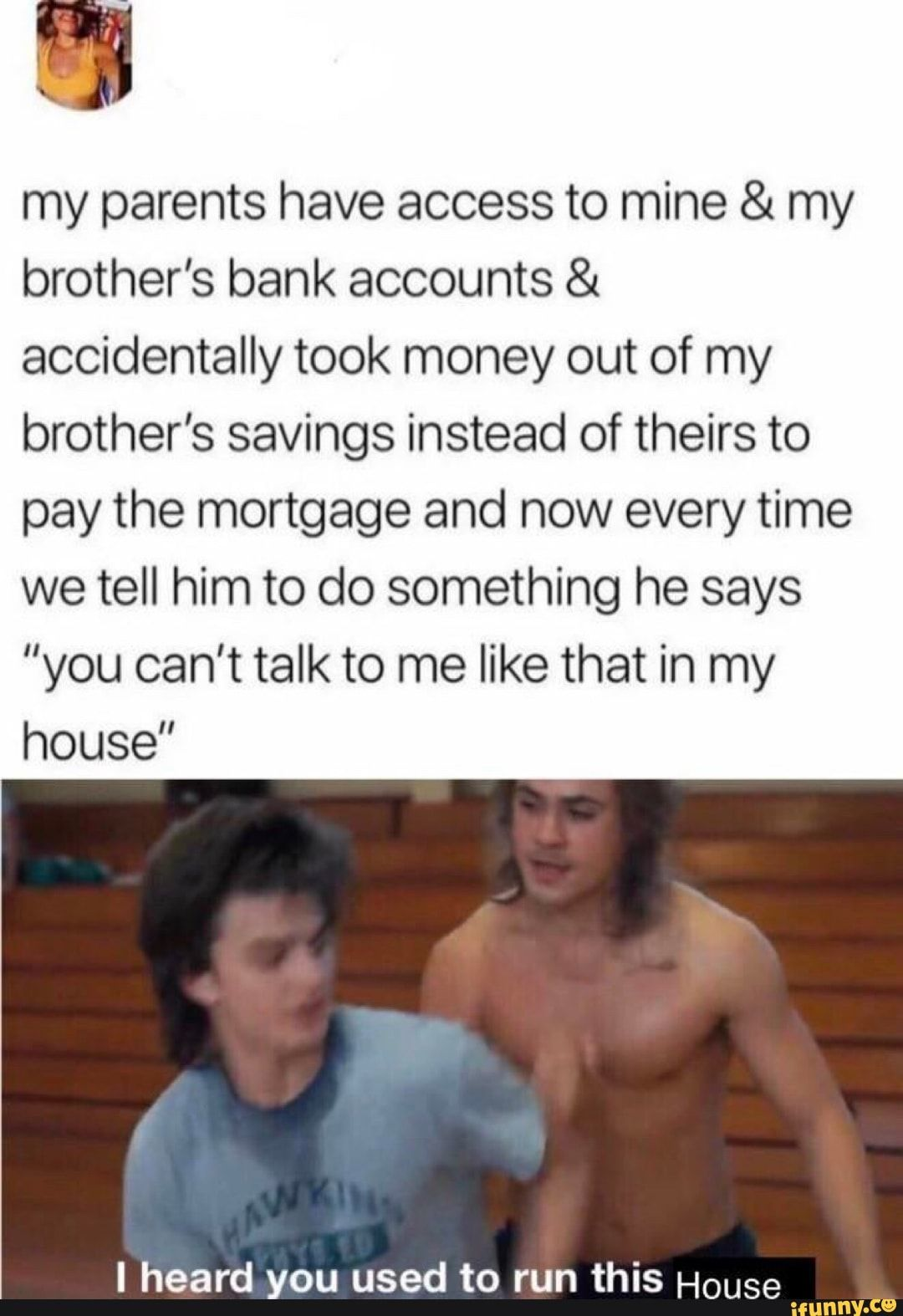 "My parents have access to mine & my brother's bank accounts & accidentally took money out of my brother's savings instead of theirs to pay the mortgage and now every time we tell him to do something he says ""you can't talk to me like that in my house"" I heard ou used to run this H   iFunny ) is part of Funny jokes - My parents have access to mine & my brother's bank accounts & accidentally took money out of my brother's savings instead of theirs to pay the mortgage and now every time we tell him to do something he says ""you can't talk to me like that in my house"" I heard ou used to run this H    popular memes on the site iFunny co"