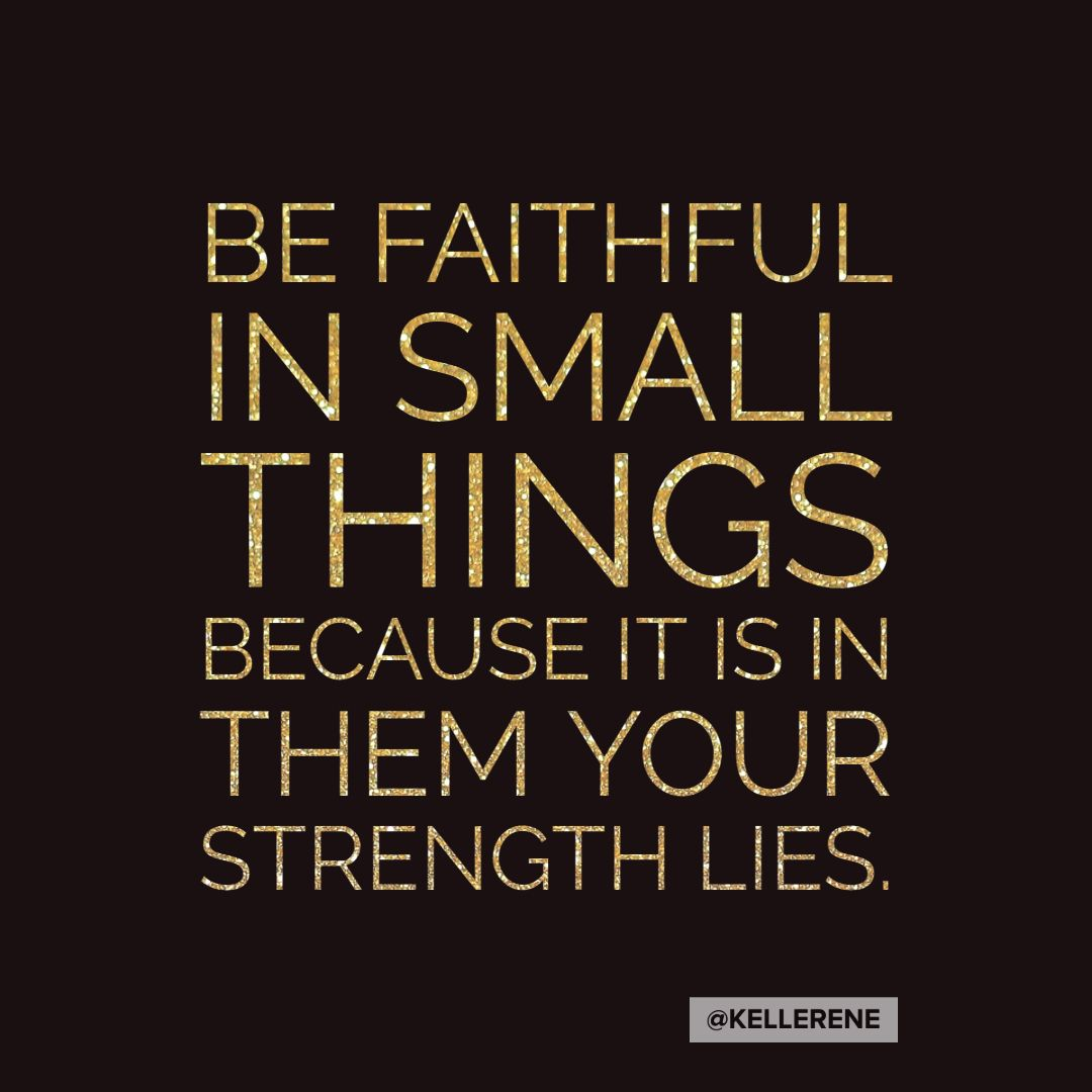 Be faithful in the small things because it is in them your