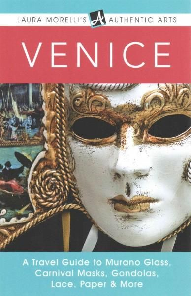 Venice: A Travel Guide to Murano Glass, Carnival Masks, Gondolas, Lace, Paper, & More