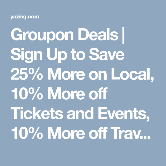 Groupon Deals Sign Up To Save 25 More On Local 10 More Off Tickets And Events 10 More Off Travel And Free Shipping Gr Groupon Coupons Groupon Coupons