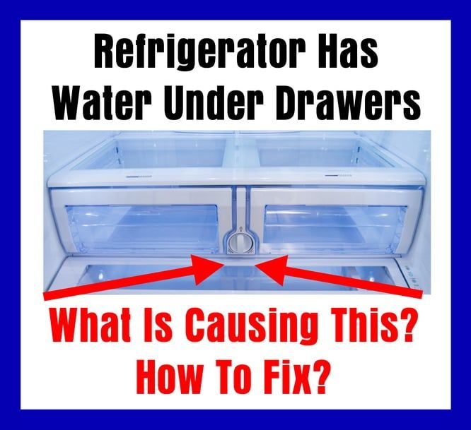 Refrigerator Has Water Under Drawers What Is Causing This How