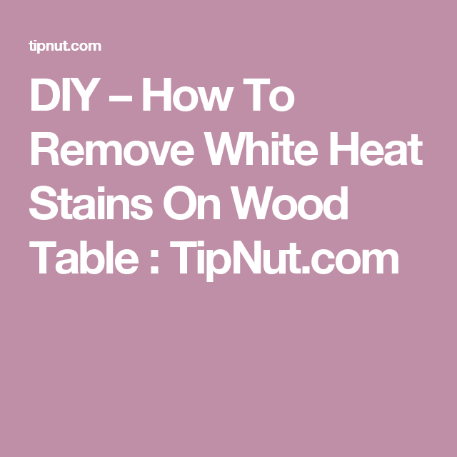 DIY   How To Remove White Heat Stains On Wood Table   TipNut com. DIY   How To Remove White Heat Stains On Wood Table   TipNut com