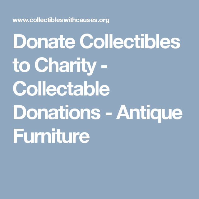 Donate Collectibles To Charity Collectable Donations Antique Furniture Charity Donate Antique Furniture