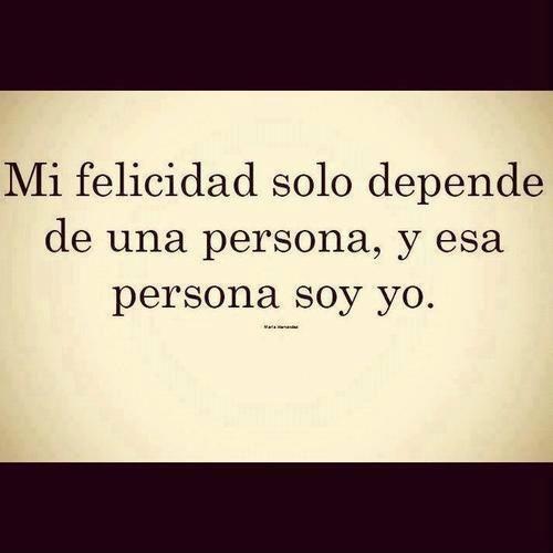 Mi felicidad solo depende de una persona, y Esa persona Soi yo.