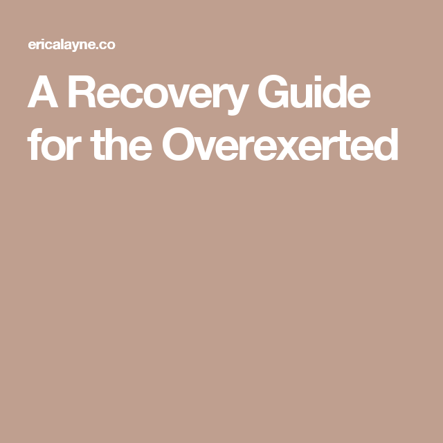A Recovery Guide for the Overexerted