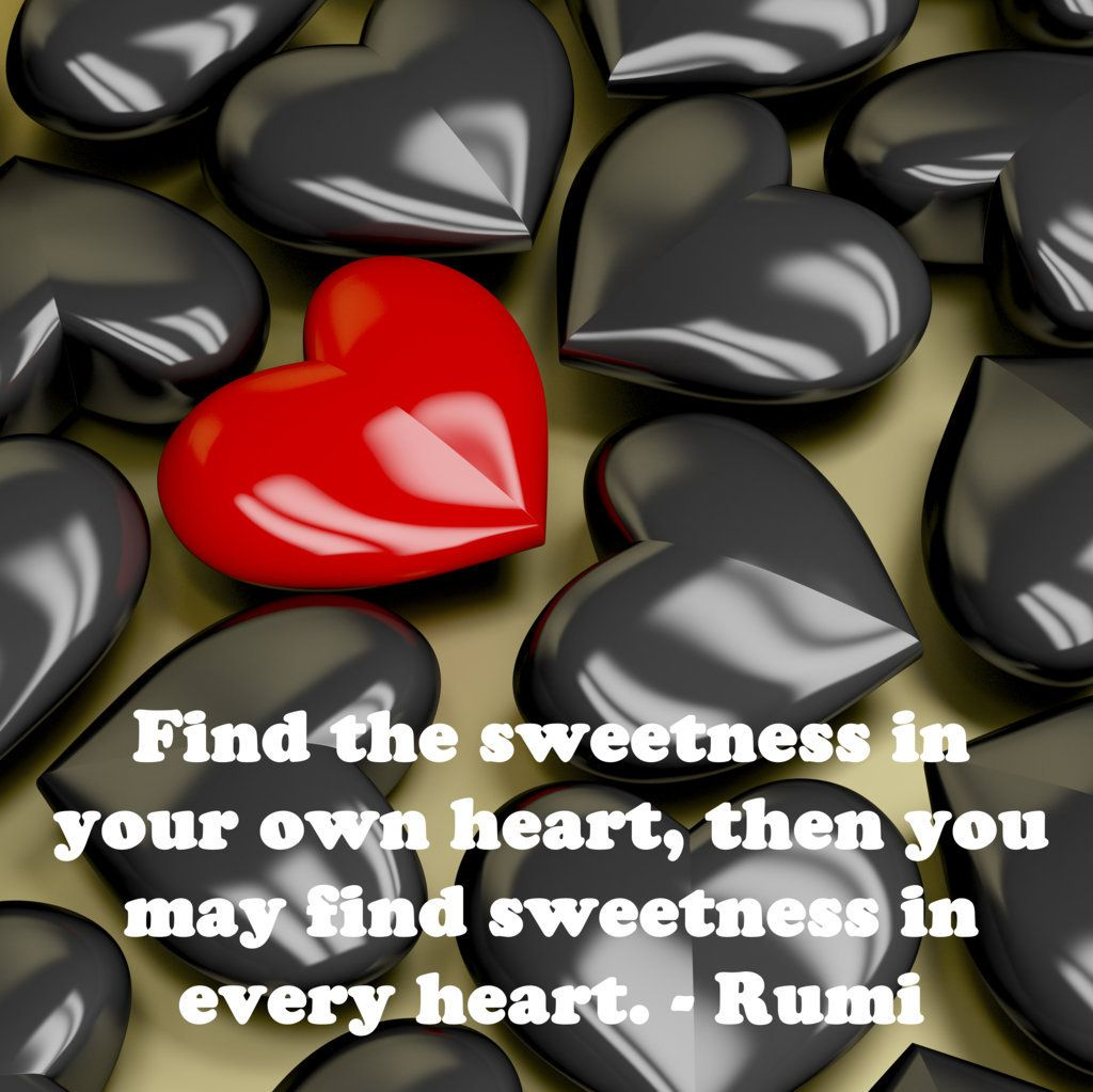 Find The Sweetness In Your Own Heart, Then You May Find Sweetness In Every  Heart.   Rumi