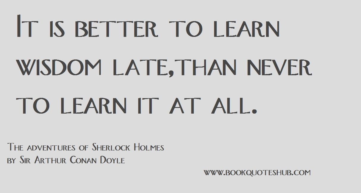Its Better To Learn Wisdom Late, Than To Never Learn It At All.