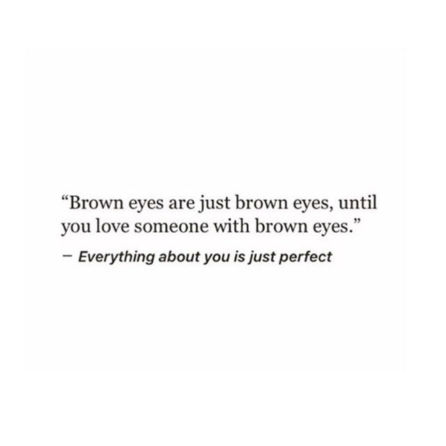 I love looking into your brown eyes and I love when you tell ...