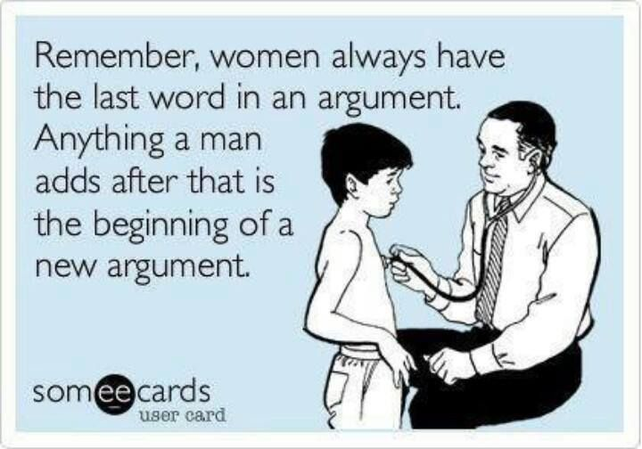 Remember, woman always have the last word in an argument. Anything a man adds after that is the beginning of a new argument ~ Joke All You Can