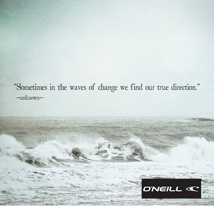 Sometimes in the waves of change, we find our true ...