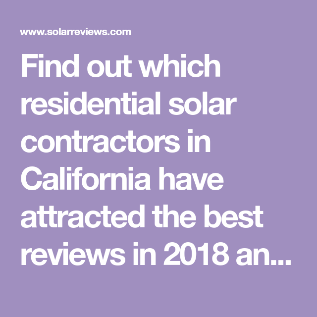 Find Out Which Residential Solar Contractors In California Have Attracted The Best Reviews In 2018 And Who Is Offering Solar Companies Residential Solar Solar