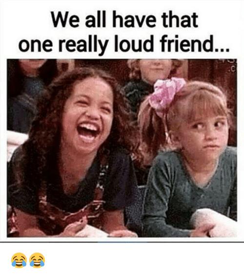 We All Have That One Really Loud Friend Friends Meme On Me Me Best Friends Funny Annoying Friends Best Friend Meme