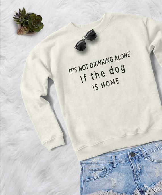 55619ca6b3 It s not drinking alone if the dog is home cute sweater for women pullover  sweatshirts funny shirts