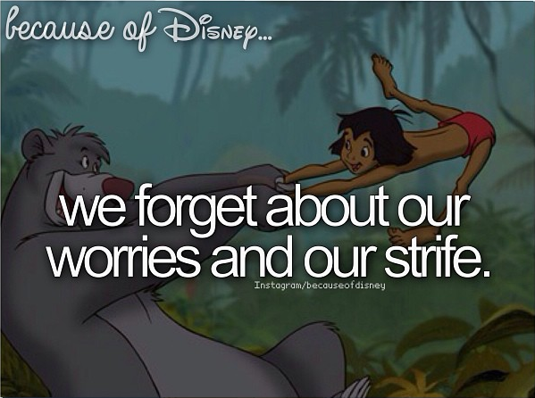 Jungle Book Love Quotes: Because Of Disney... We Forget About Our Worries And Our