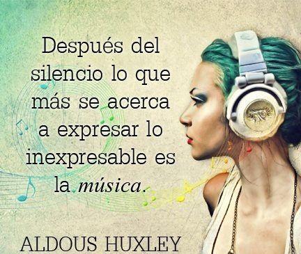 ... Después del silencio lo que más se acerca a expresar lo inexpresable es la música. Aldous Huxley.